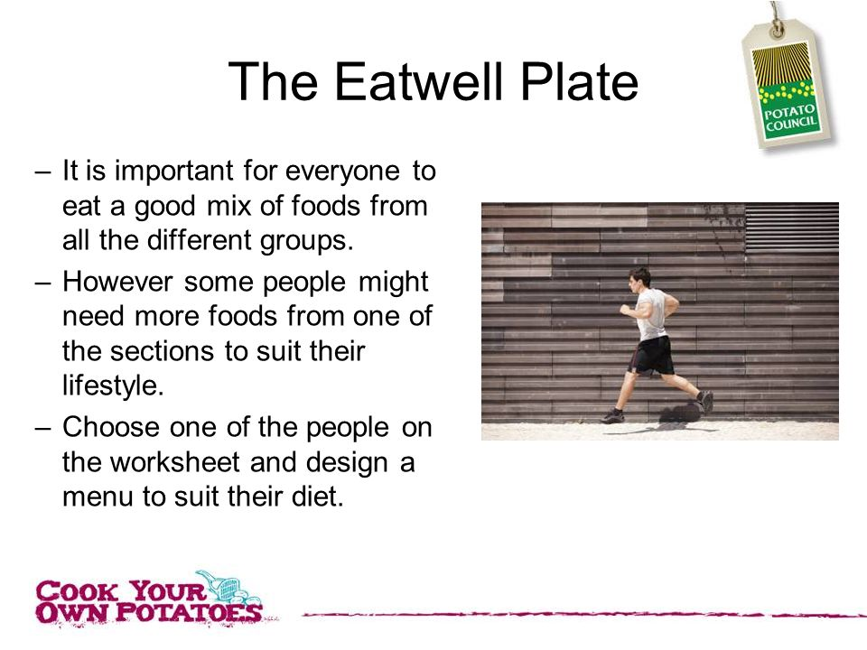 The Eatwell Plate It is important for everyone to eat a good mix of foods from all the different groups.