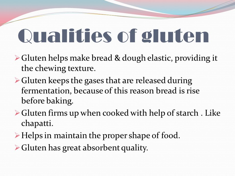 Qualities of gluten Gluten helps make bread & dough elastic, providing it the chewing texture.