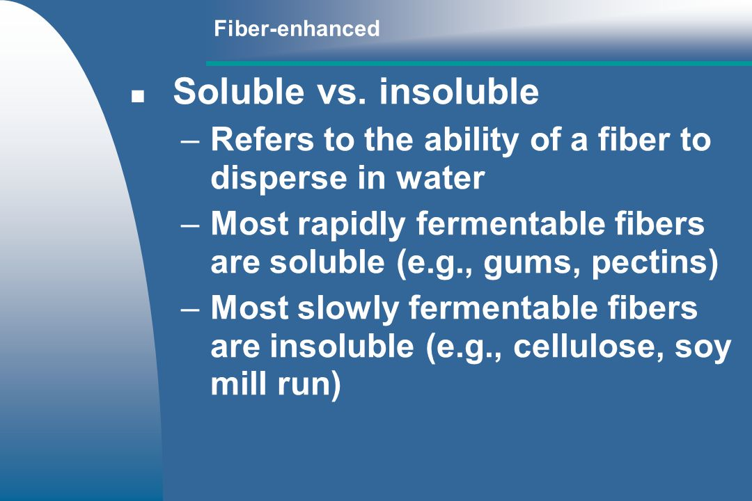 Fiber-enhanced Soluble vs. insoluble. Refers to the ability of a fiber to disperse in water.