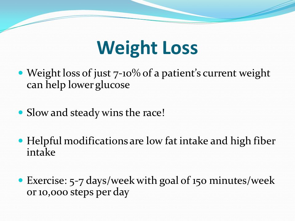 Weight Loss Weight loss of just 7-10% of a patient's current weight can help lower glucose. Slow and steady wins the race!