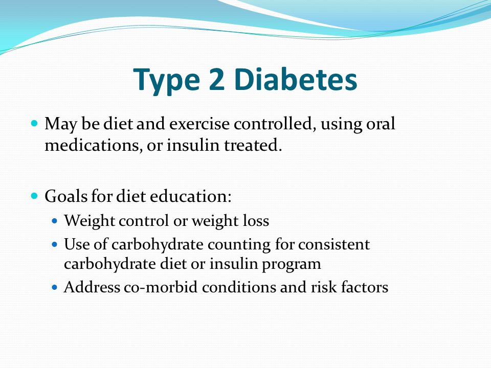 Type 2 Diabetes May be diet and exercise controlled, using oral medications, or insulin treated. Goals for diet education: