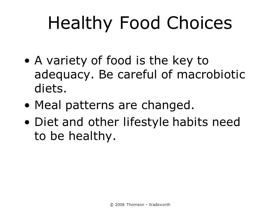 Healthy Food Choices A variety of food is the key to adequacy. Be careful of macrobiotic diets. Meal patterns are changed.