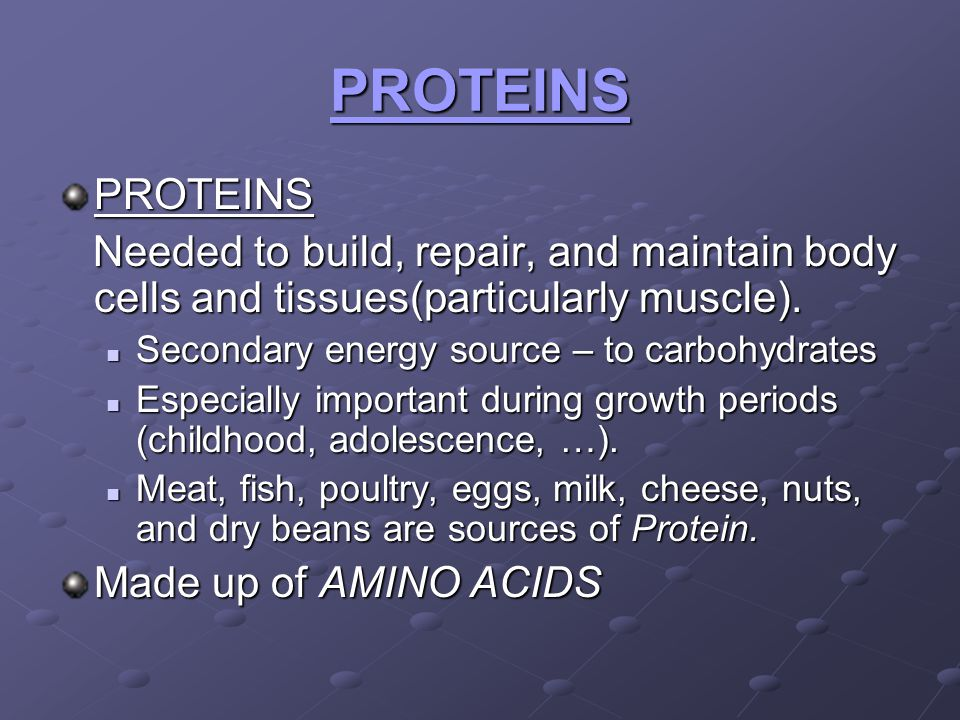 PROTEINS PROTEINS. Needed to build, repair, and maintain body cells and tissues(particularly muscle).