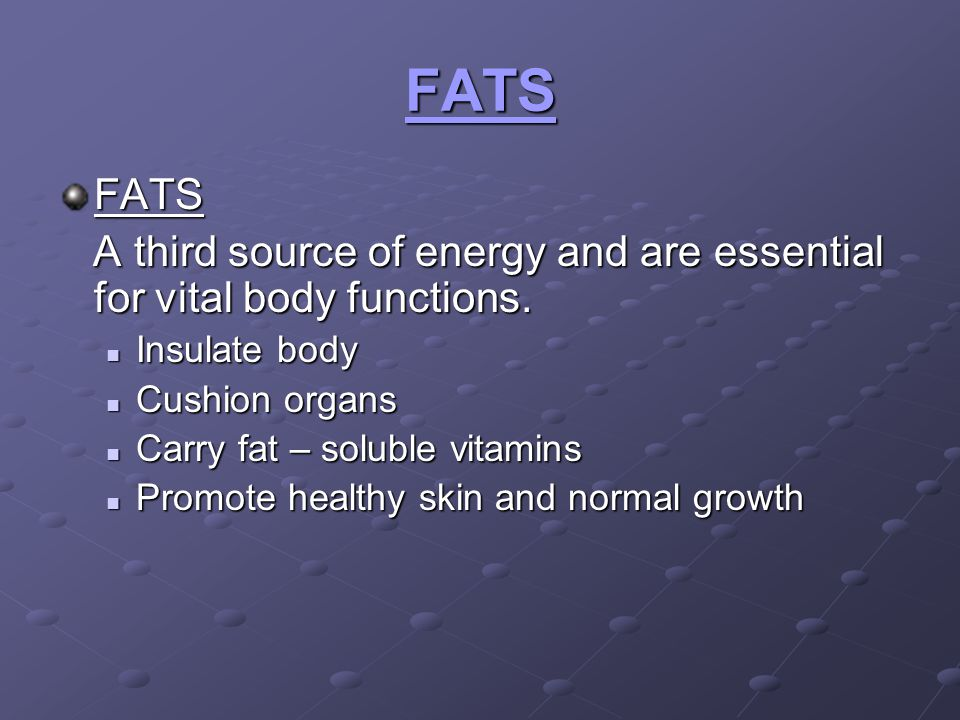 FATS FATS. A third source of energy and are essential for vital body functions. Insulate body. Cushion organs.