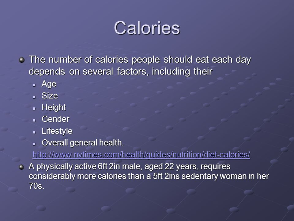 Calories The number of calories people should eat each day depends on several factors, including their.