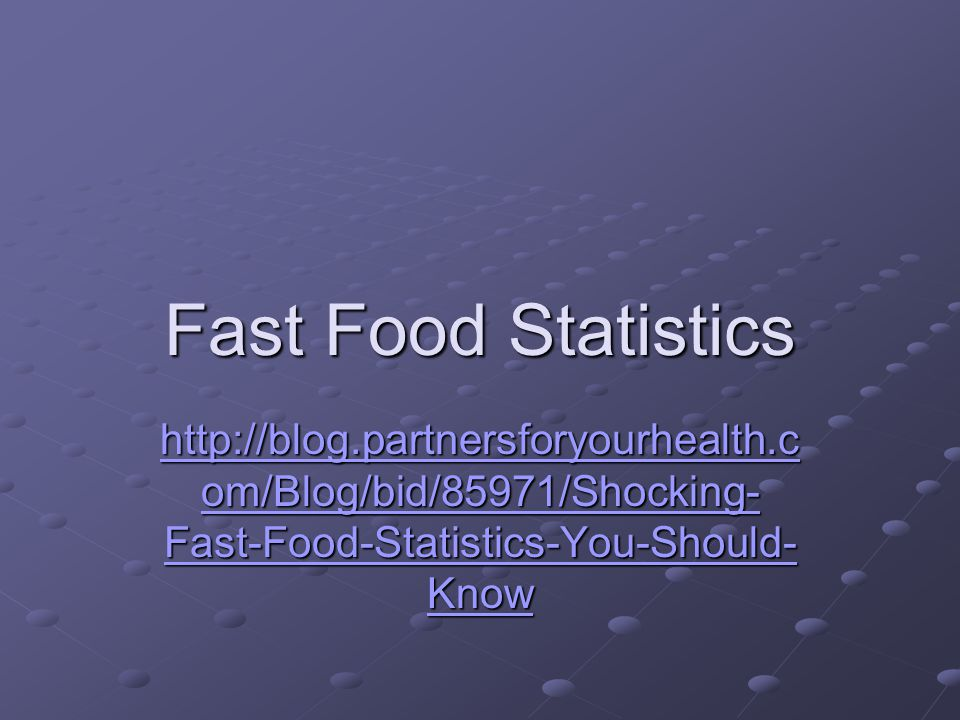 Fast Food Statistics http://blog.partnersforyourhealth.com/Blog/bid/85971/Shocking-Fast-Food-Statistics-You-Should-Know.
