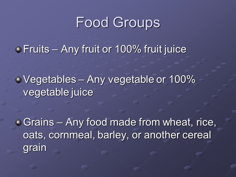 Food Groups Fruits – Any fruit or 100% fruit juice