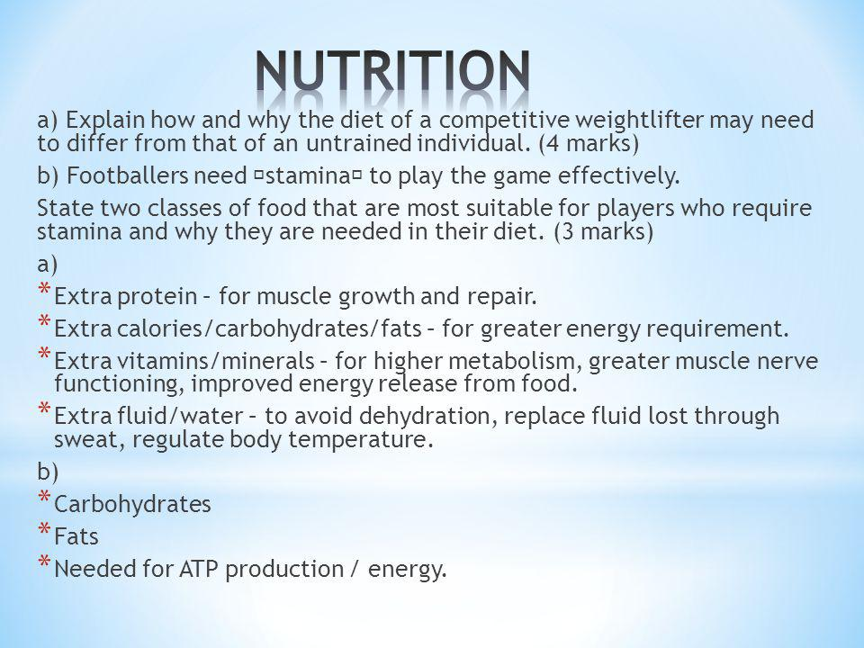 NUTRITION a) Explain how and why the diet of a competitive weightlifter may need to differ from that of an untrained individual. (4 marks)