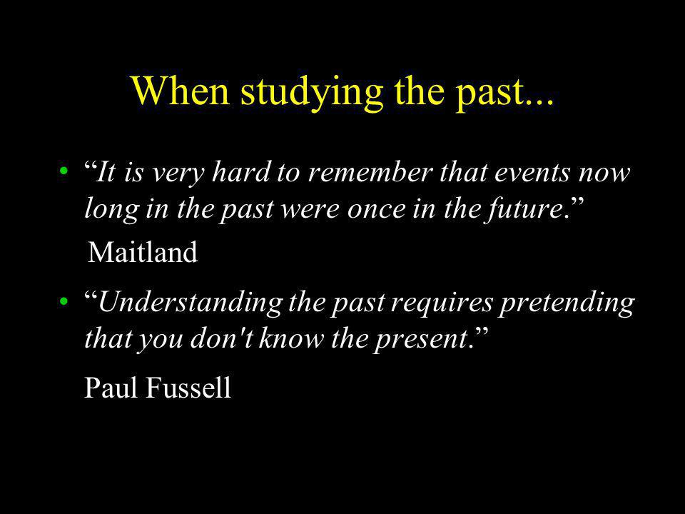 When studying the past... It is very hard to remember that events now long in the past were once in the future.