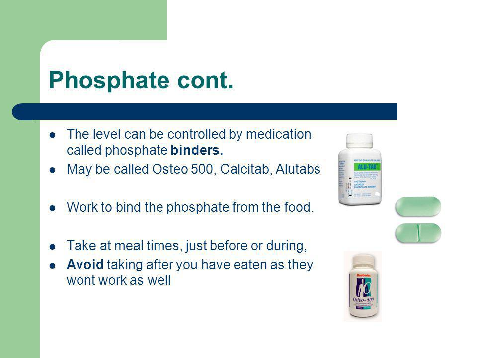 Phosphate cont. The level can be controlled by medication called phosphate binders. May be called Osteo 500, Calcitab, Alutabs.