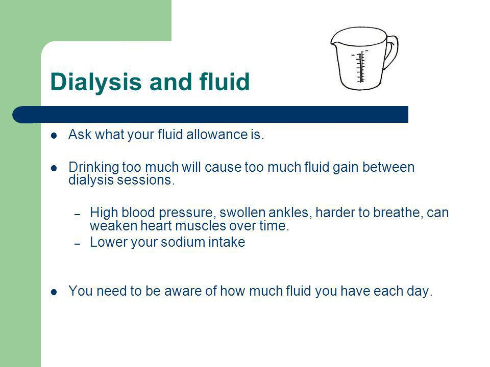 Dialysis and fluid Ask what your fluid allowance is.