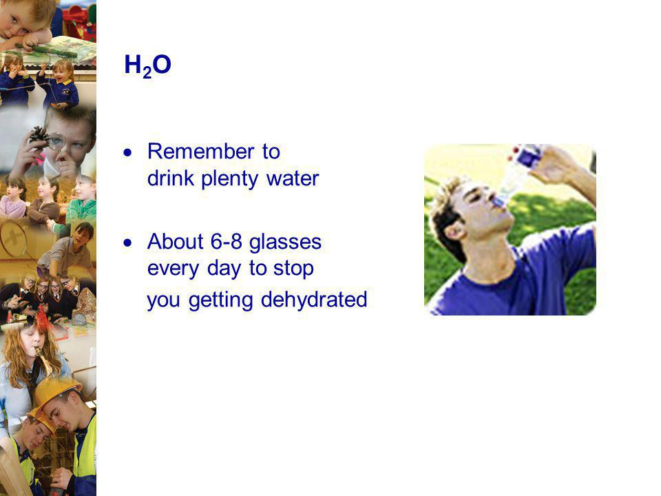 H2O Remember to drink plenty water About 6-8 glasses every day to stop
