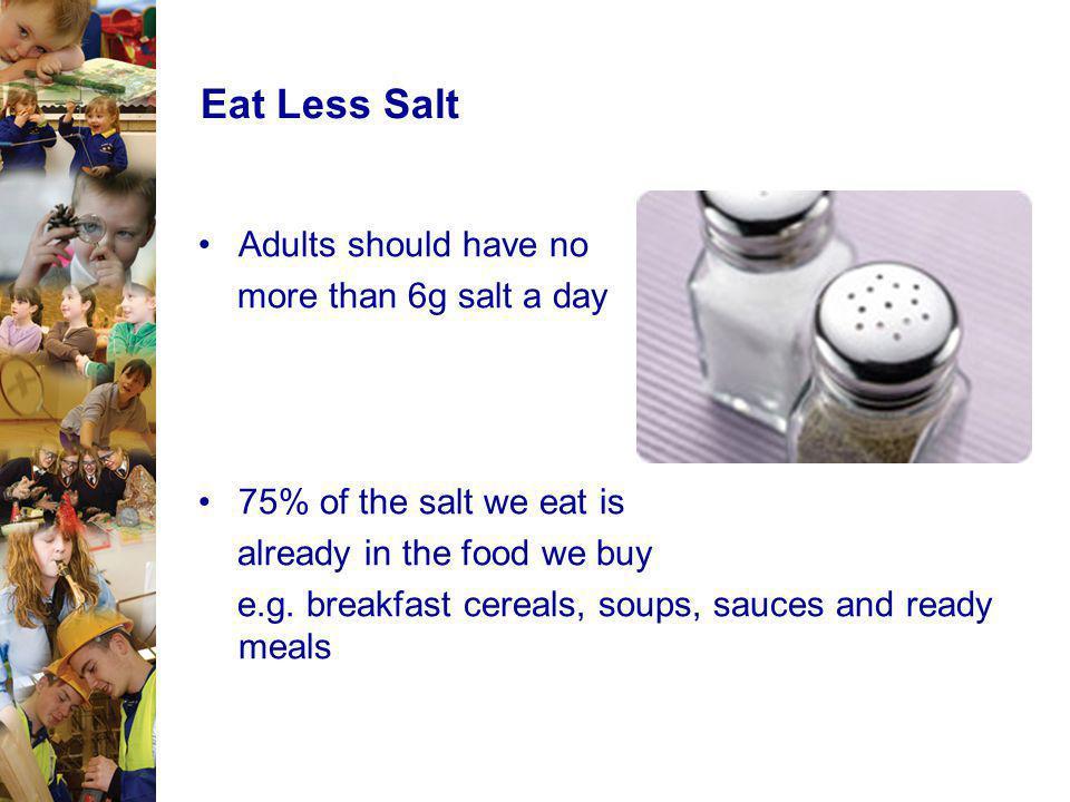 Eat Less Salt Adults should have no more than 6g salt a day