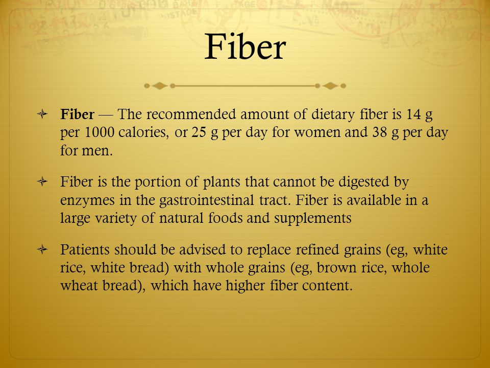 Fiber Fiber — The recommended amount of dietary fiber is 14 g per 1000 calories, or 25 g per day for women and 38 g per day for men.
