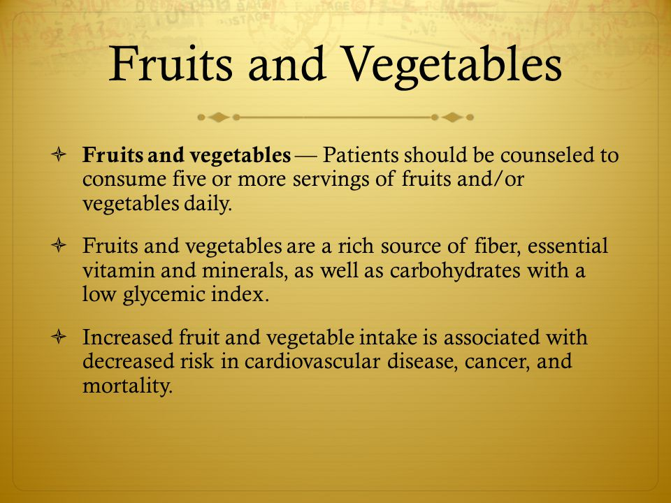Fruits and Vegetables Fruits and vegetables — Patients should be counseled to consume five or more servings of fruits and/or vegetables daily.