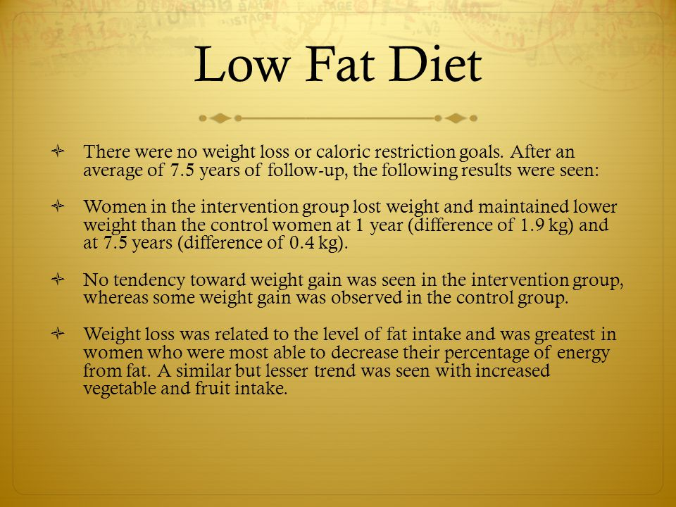 Low Fat Diet There were no weight loss or caloric restriction goals. After an average of 7.5 years of follow-up, the following results were seen: