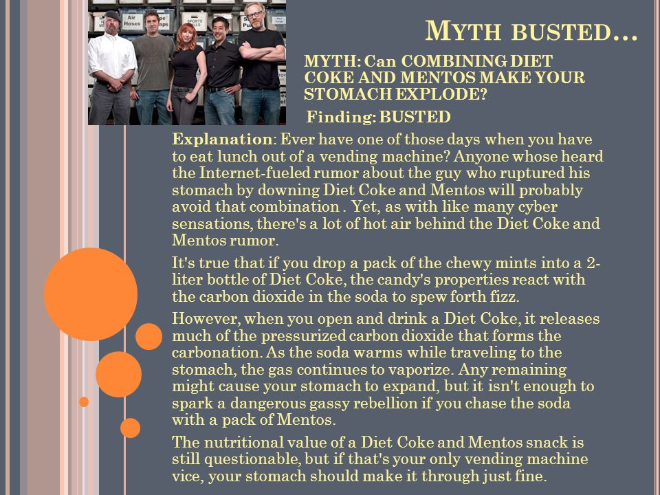 Myth busted… MYTH: Can COMBINING DIET COKE AND MENTOS MAKE YOUR STOMACH EXPLODE Finding: BUSTED.
