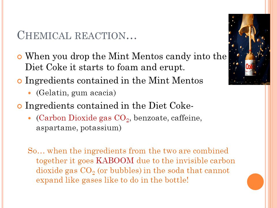 Chemical reaction… When you drop the Mint Mentos candy into the Diet Coke it starts to foam and erupt.