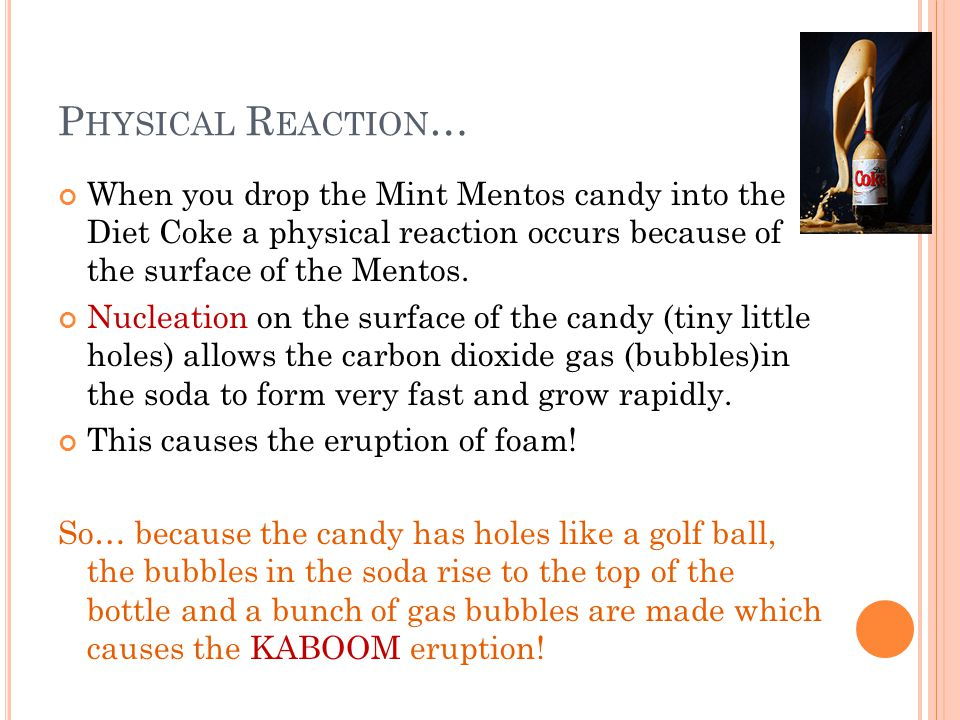 Physical Reaction… When you drop the Mint Mentos candy into the Diet Coke a physical reaction occurs because of the surface of the Mentos.