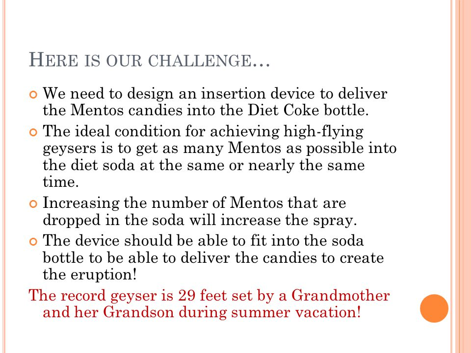 Here is our challenge… We need to design an insertion device to deliver the Mentos candies into the Diet Coke bottle.