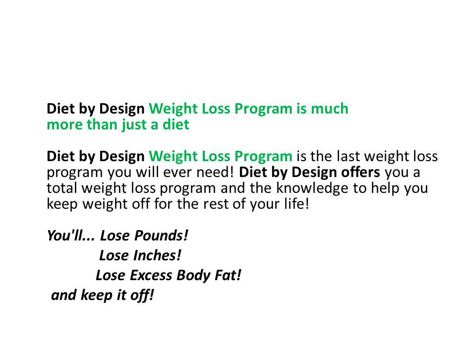 Diet by Design Weight Loss Program is much more than just a diet Diet by Design Weight Loss Program is the last weight loss program you will ever need! Diet by Design offers you a total weight loss program and the knowledge to help you keep weight off for the rest of your life! You ll... Lose Pounds!