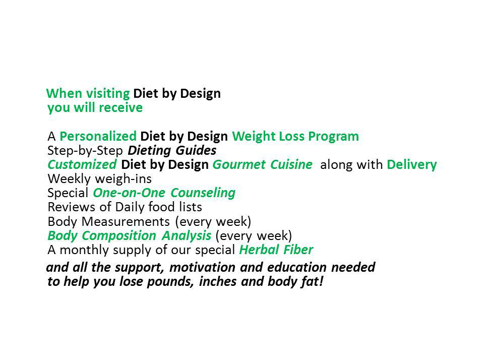 When visiting Diet by Design you will receive A Personalized Diet by Design Weight Loss Program Step-by-Step Dieting Guides Customized Diet by Design Gourmet Cuisine along with Delivery Weekly weigh-ins Special One-on-One Counseling Reviews of Daily food lists Body Measurements (every week) Body Composition Analysis (every week) A monthly supply of our special Herbal Fiber