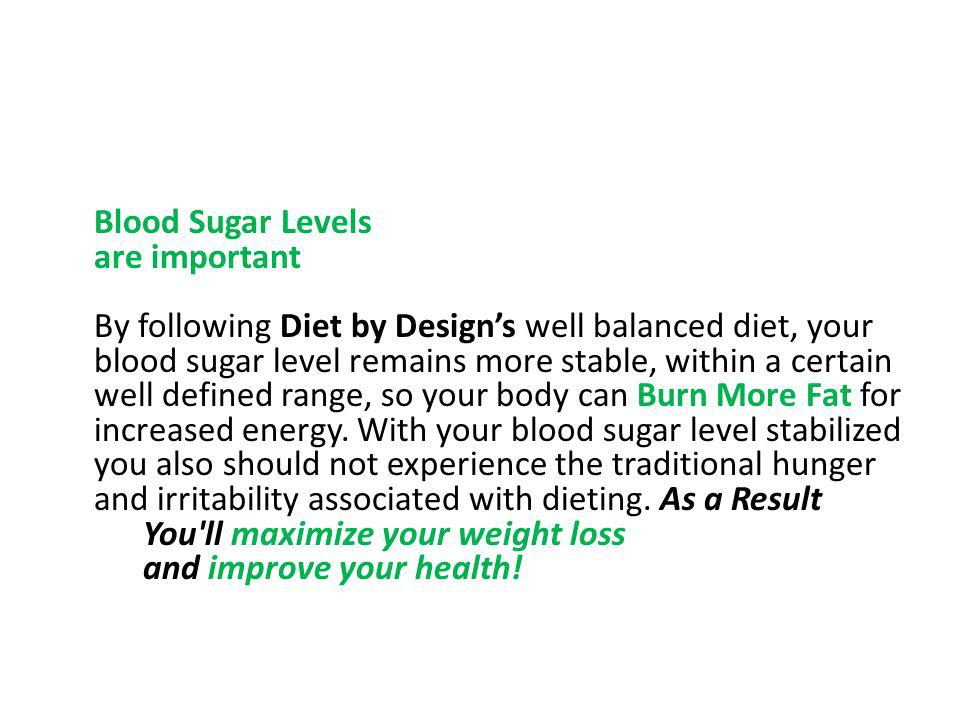 Blood Sugar Levels are important By following Diet by Design's well balanced diet, your blood sugar level remains more stable, within a certain well defined range, so your body can Burn More Fat for increased energy.
