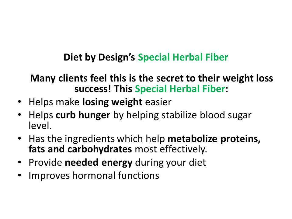Diet by Design's Special Herbal Fiber Many clients feel this is the secret to their weight loss success! This Special Herbal Fiber: