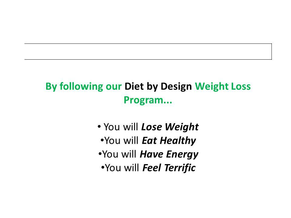 By following our Diet by Design Weight Loss Program...