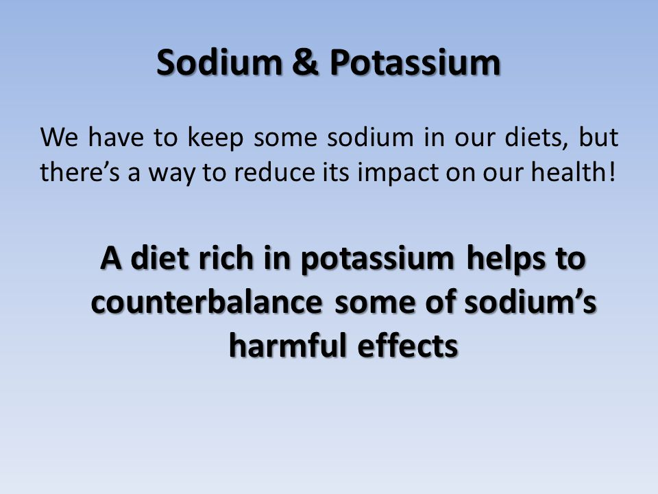 Sodium & Potassium We have to keep some sodium in our diets, but there's a way to reduce its impact on our health!