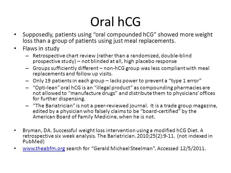 Oral hCG Supposedly, patients using oral compounded hCG showed more weight loss than a group of patients using just meal replacements.