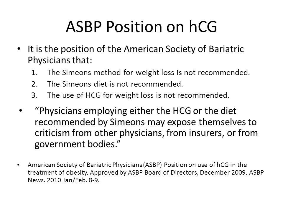 ASBP Position on hCG It is the position of the American Society of Bariatric Physicians that: The Simeons method for weight loss is not recommended.