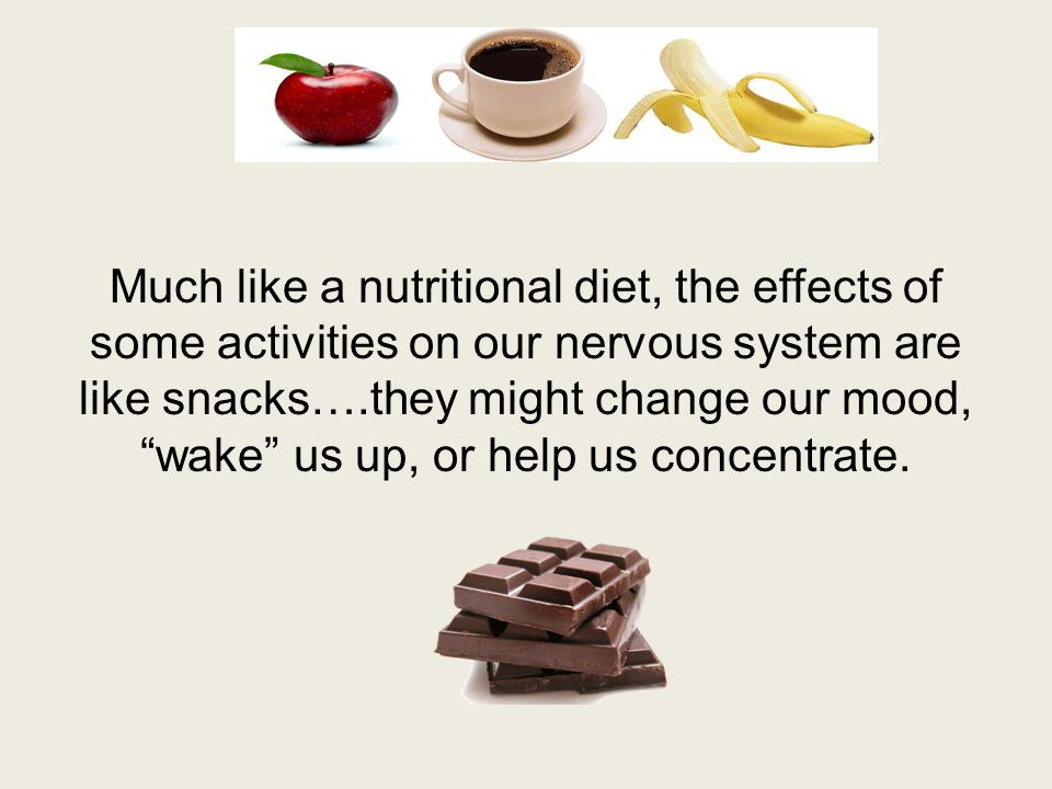 Much like a nutritional diet, the effects of some activities on our nervous system are like snacks….they might change our mood, wake us up, or help us concentrate.