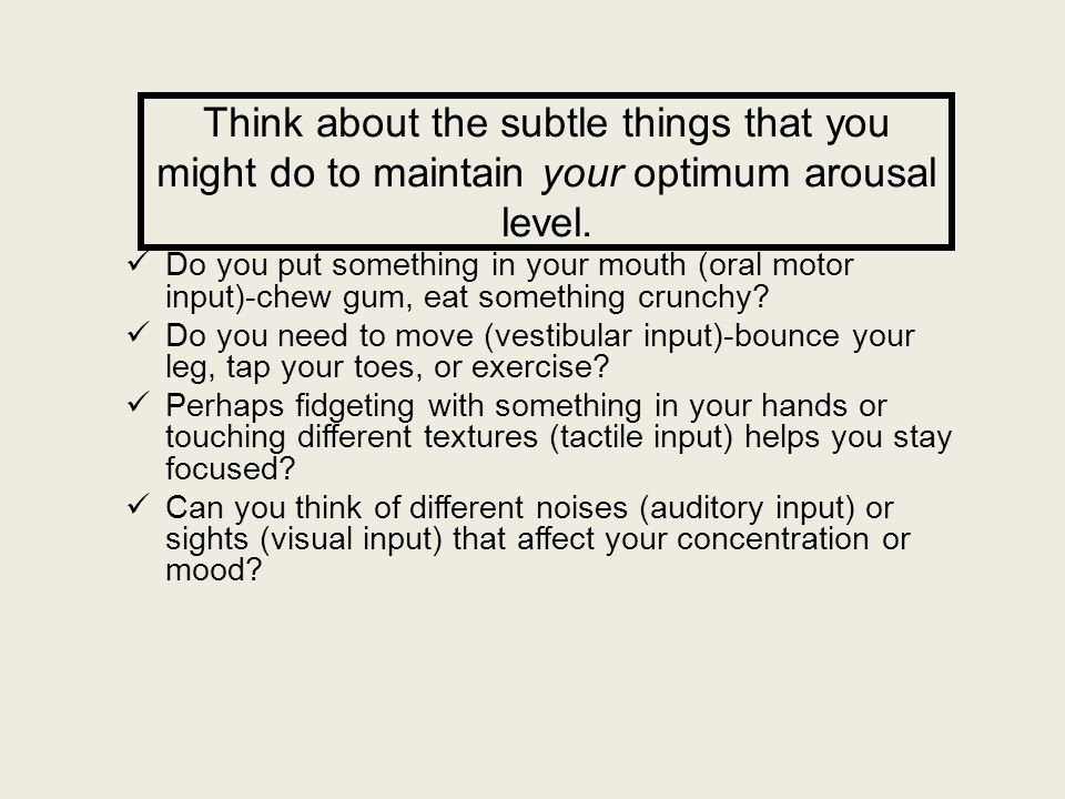 Think about the subtle things that you might do to maintain your optimum arousal level.