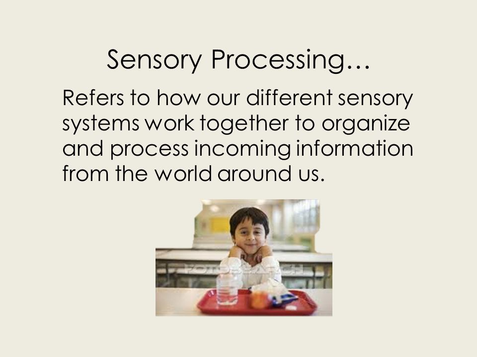 Sensory Processing… Refers to how our different sensory systems work together to organize and process incoming information from the world around us.