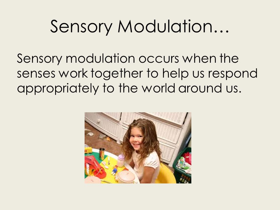Sensory Modulation… Sensory modulation occurs when the senses work together to help us respond appropriately to the world around us.