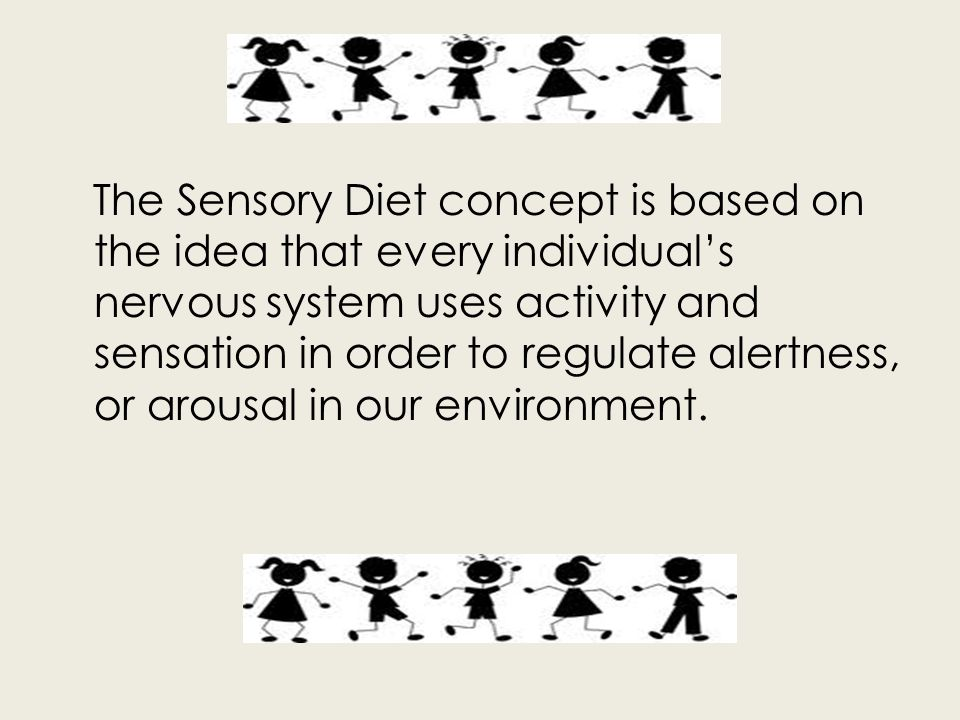 The Sensory Diet concept is based on the idea that every individual's nervous system uses activity and sensation in order to regulate alertness, or arousal in our environment.