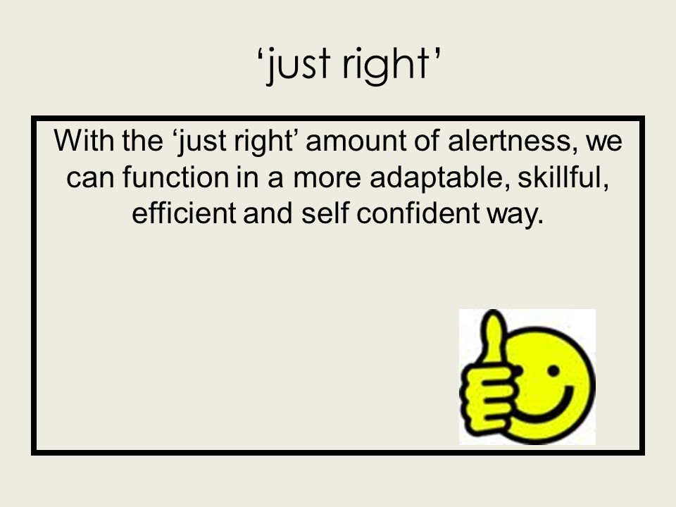 'just right' With the 'just right' amount of alertness, we can function in a more adaptable, skillful, efficient and self confident way.