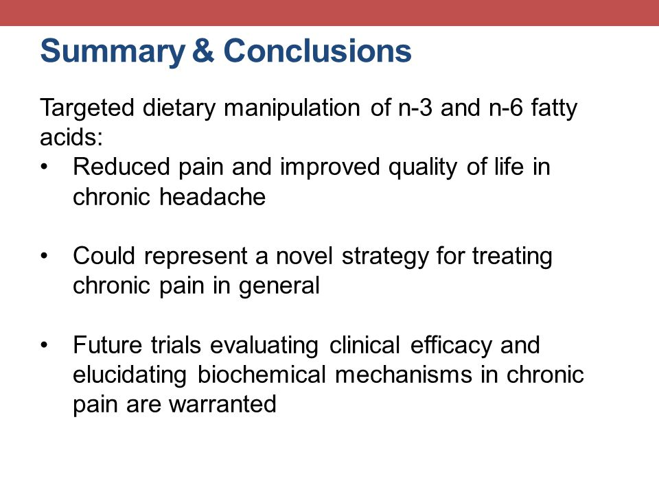 Summary & Conclusions Targeted dietary manipulation of n-3 and n-6 fatty acids: Reduced pain and improved quality of life in chronic headache.