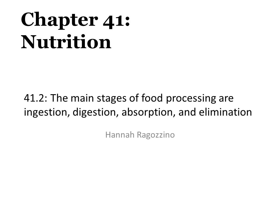 Chapter 41: Nutrition 41.2: The main stages of food processing are ingestion, digestion, absorption, and elimination.