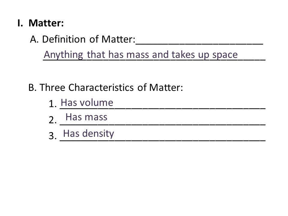I. Matter: A. Definition of Matter:_______________________ ________________________________________ B. Three Characteristics of Matter: 1. _____________________________________ 2. _____________________________________ 3. _____________________________________
