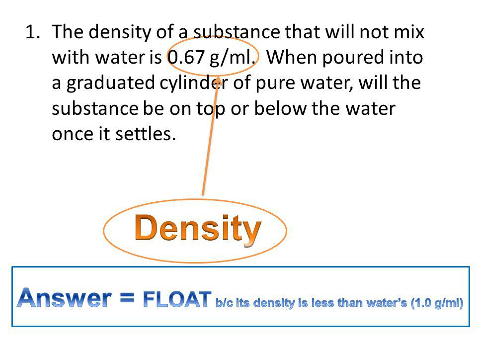 Density Answer = FLOAT b/c its density is less than water's (1.0 g/ml)