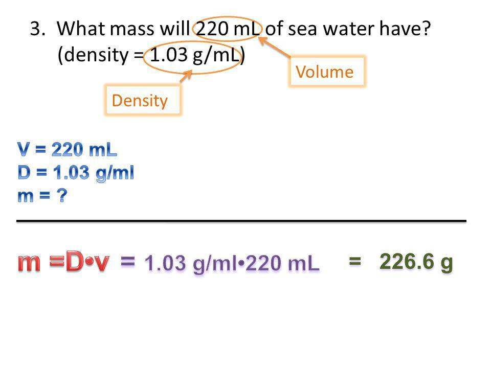 3. What mass will 220 mL of sea water have (density = 1.03 g/mL)