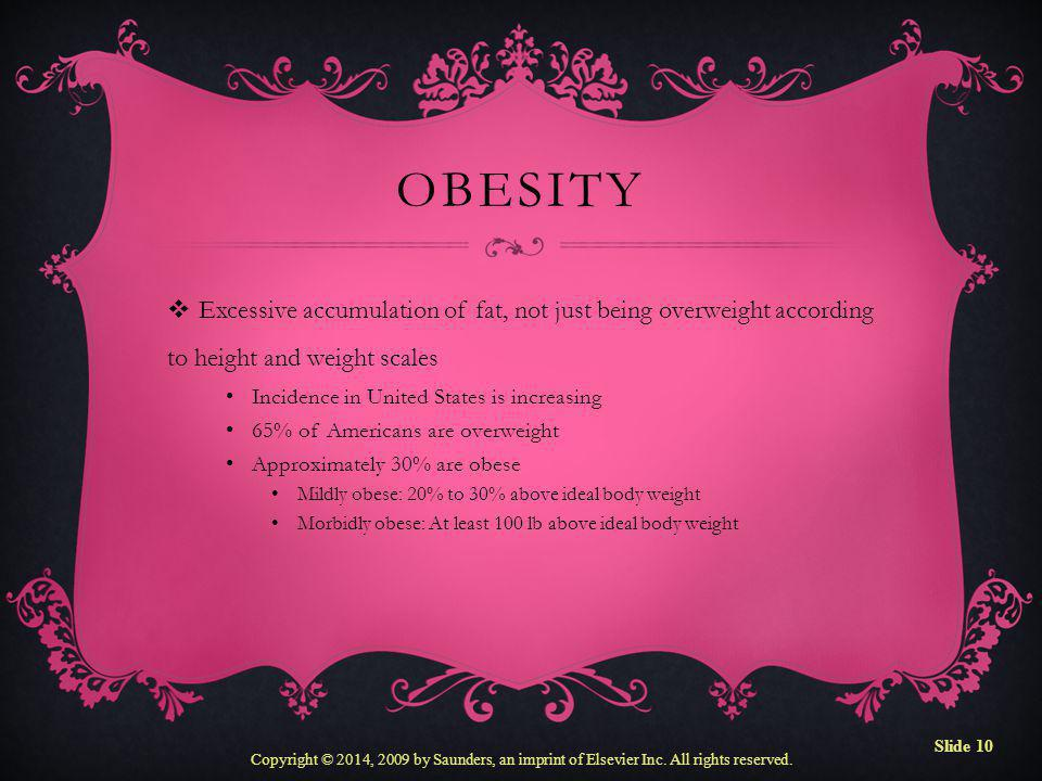 Obesity Excessive accumulation of fat, not just being overweight according to height and weight scales.