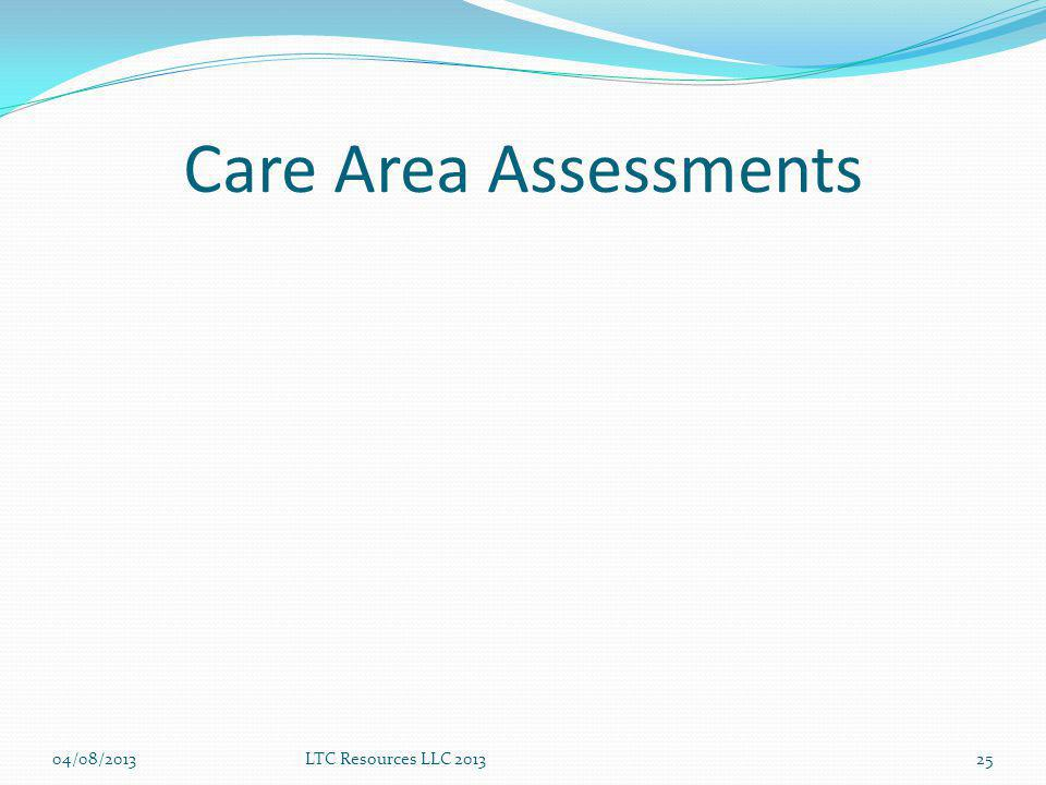 Care Area Assessments 04/08/2013 LTC Resources LLC 2013