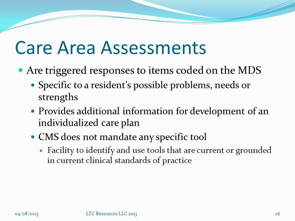Care Area Assessments Are triggered responses to items coded on the MDS. Specific to a resident's possible problems, needs or strengths.