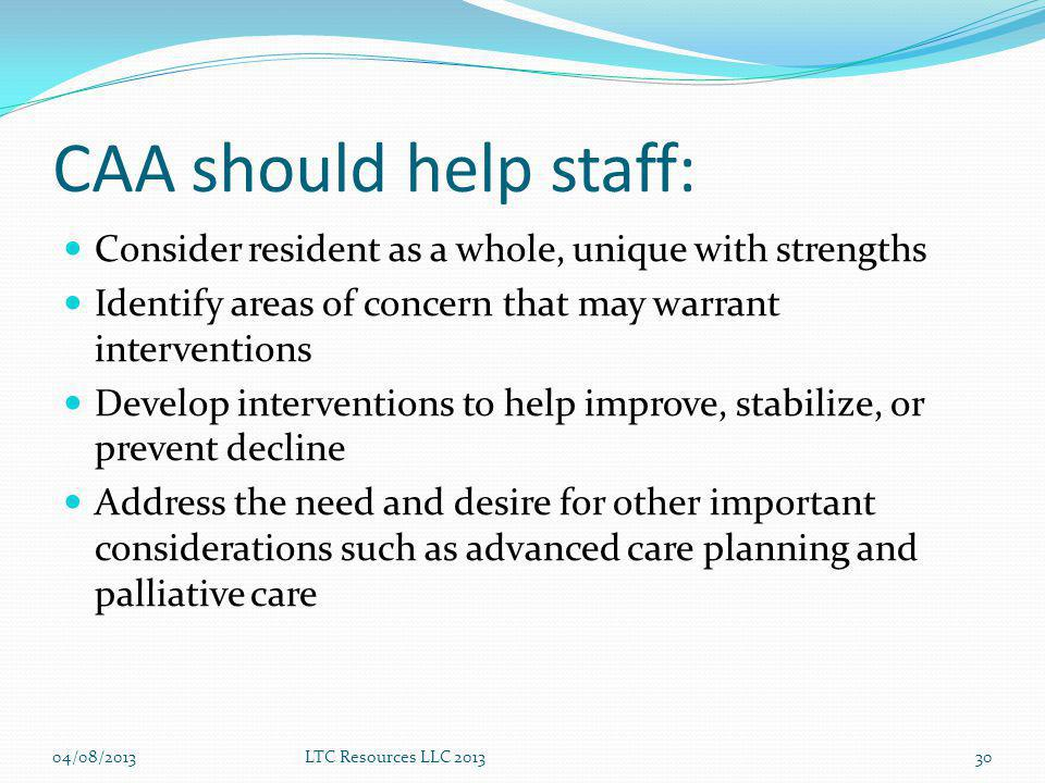 CAA should help staff: Consider resident as a whole, unique with strengths. Identify areas of concern that may warrant interventions.