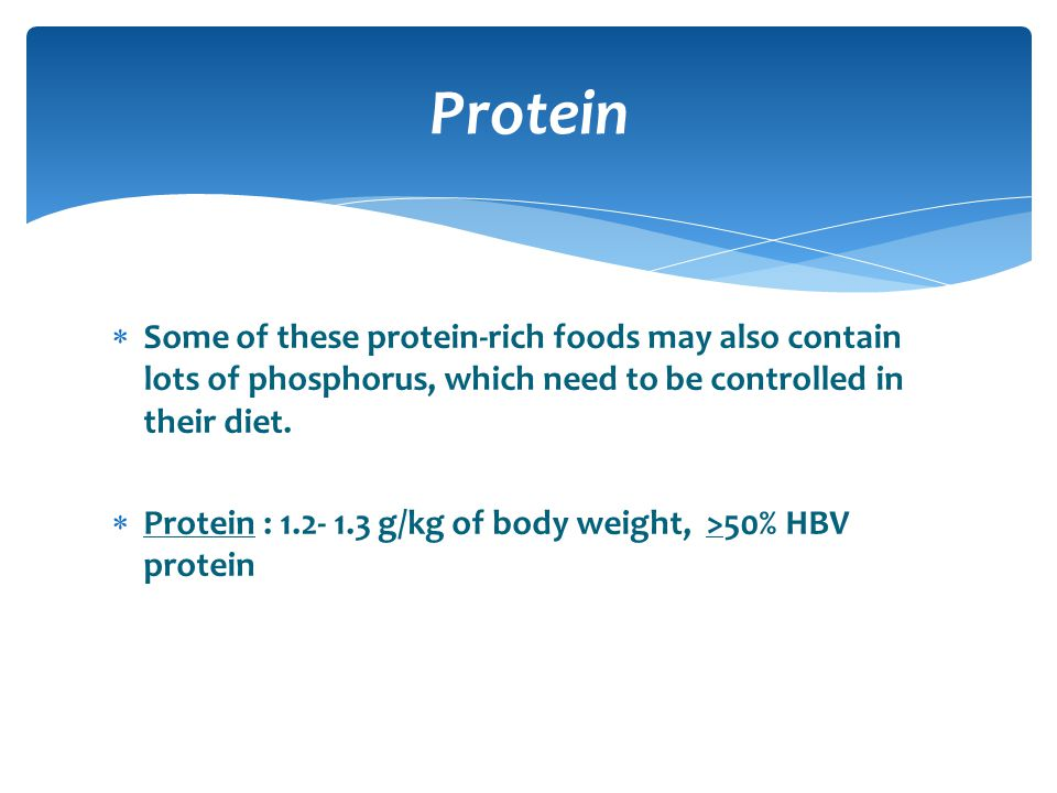 Protein Some of these protein-rich foods may also contain lots of phosphorus, which need to be controlled in their diet.