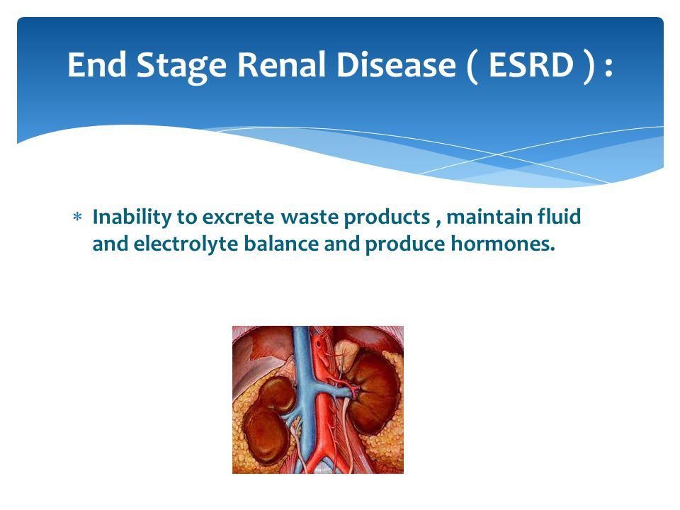 End Stage Renal Disease ( ESRD ) :