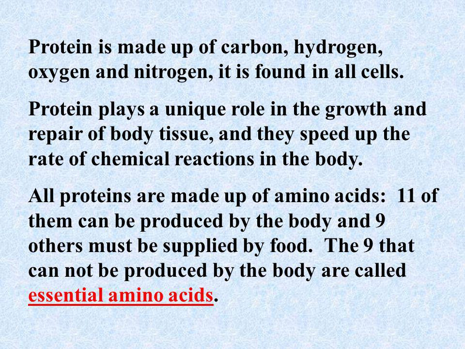 Protein is made up of carbon, hydrogen, oxygen and nitrogen, it is found in all cells.